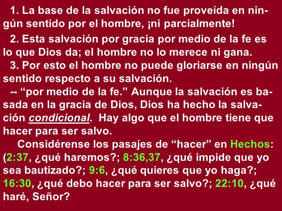 1. La base de la salvación no fue proveída en nin- gún sentido por el hombre, ¡ni parcialmente! 2. Esta salvación por gracia por medio de la fe es lo