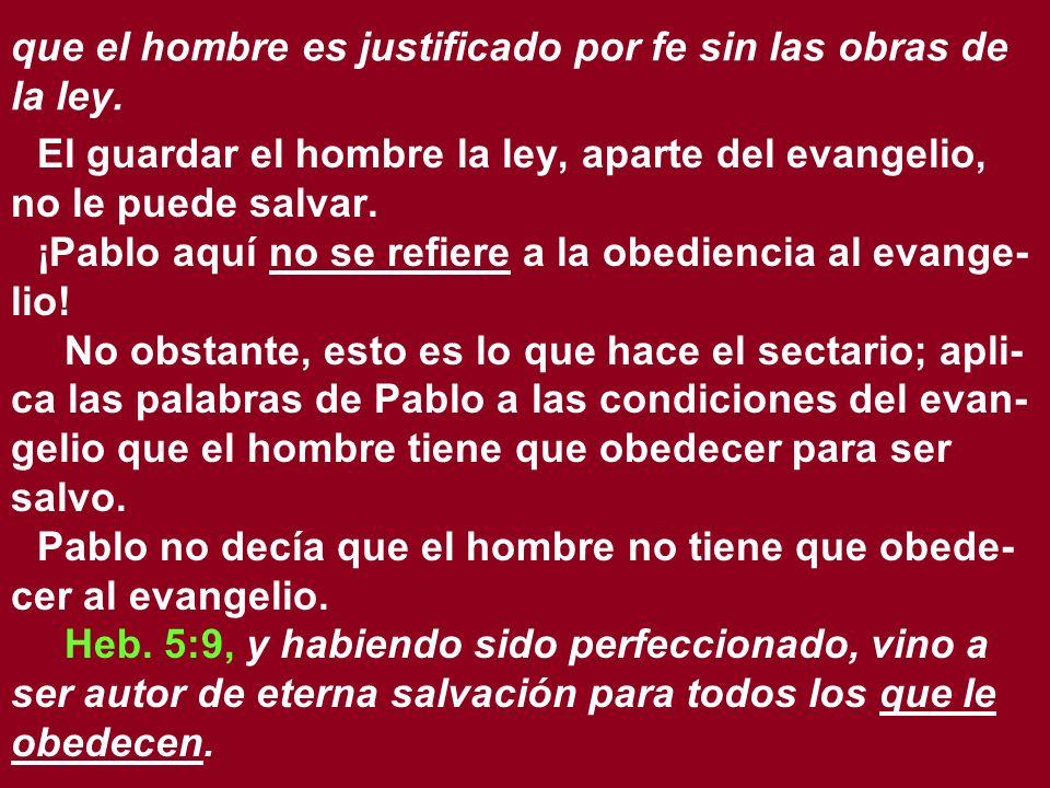 que el hombre es justificado por fe sin las obras de la ley. El guardar el hombre la ley, aparte del evangelio, no le puede salvar. ¡Pablo aquí no se