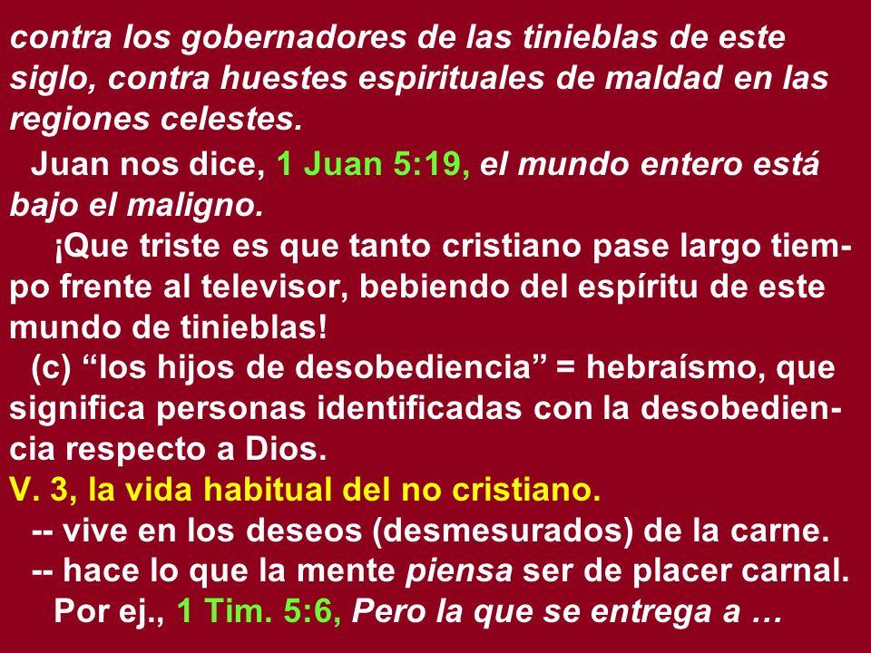 contra los gobernadores de las tinieblas de este siglo, contra huestes espirituales de maldad en las regiones celestes. Juan nos dice, 1 Juan 5:19, el