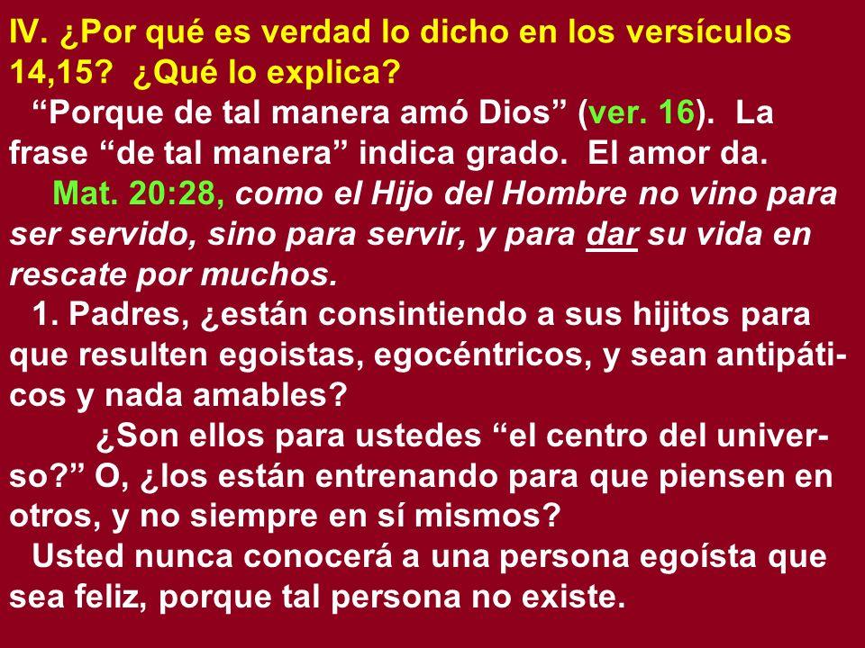 IV. ¿Por qué es verdad lo dicho en los versículos 14,15? ¿Qué lo explica? Porque de tal manera amó Dios (ver. 16). La frase de tal manera indica grado