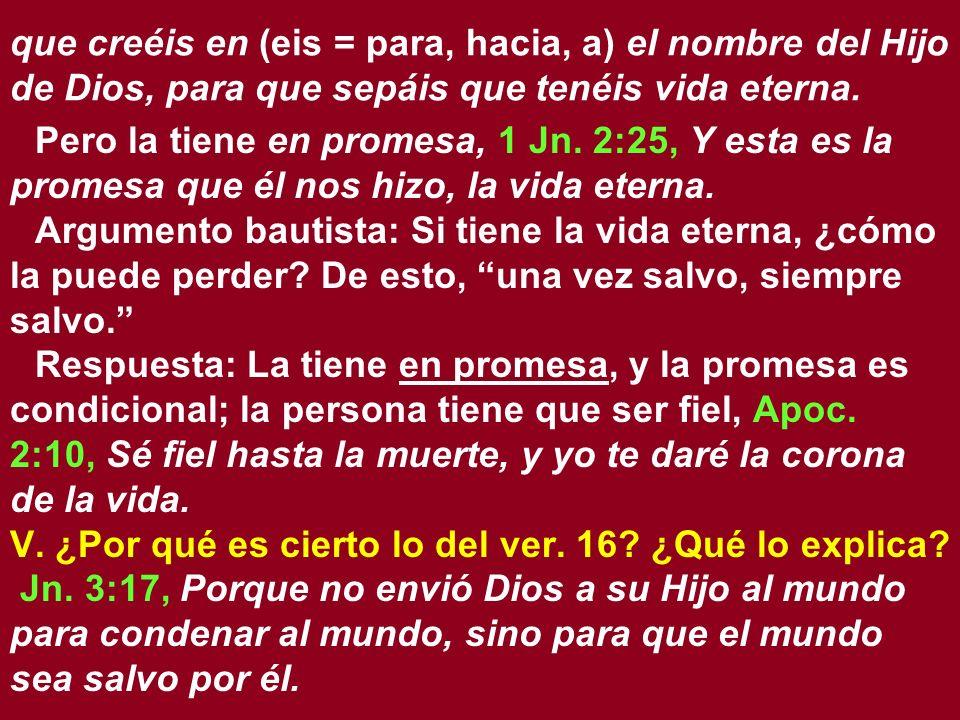 que creéis en (eis = para, hacia, a) el nombre del Hijo de Dios, para que sepáis que tenéis vida eterna. Pero la tiene en promesa, 1 Jn. 2:25, Y esta