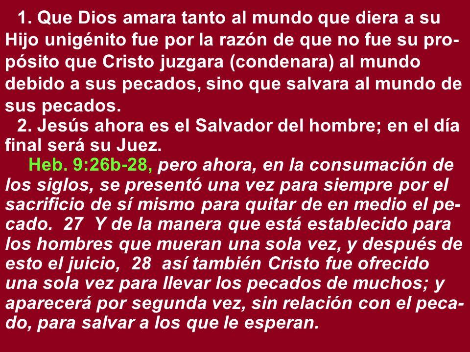 1. Que Dios amara tanto al mundo que diera a su Hijo unigénito fue por la razón de que no fue su pro- pósito que Cristo juzgara (condenara) al mundo d