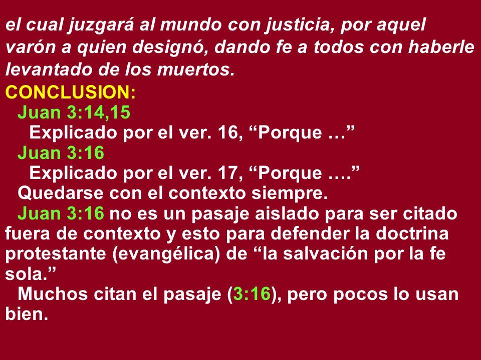 el cual juzgará al mundo con justicia, por aquel varón a quien designó, dando fe a todos con haberle levantado de los muertos. CONCLUSION: Juan 3:14,1