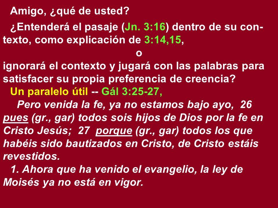 Amigo, ¿qué de usted? ¿Entenderá el pasaje (Jn. 3:16) dentro de su con- texto, como explicación de 3:14,15, o ignorará el contexto y jugará con las pa