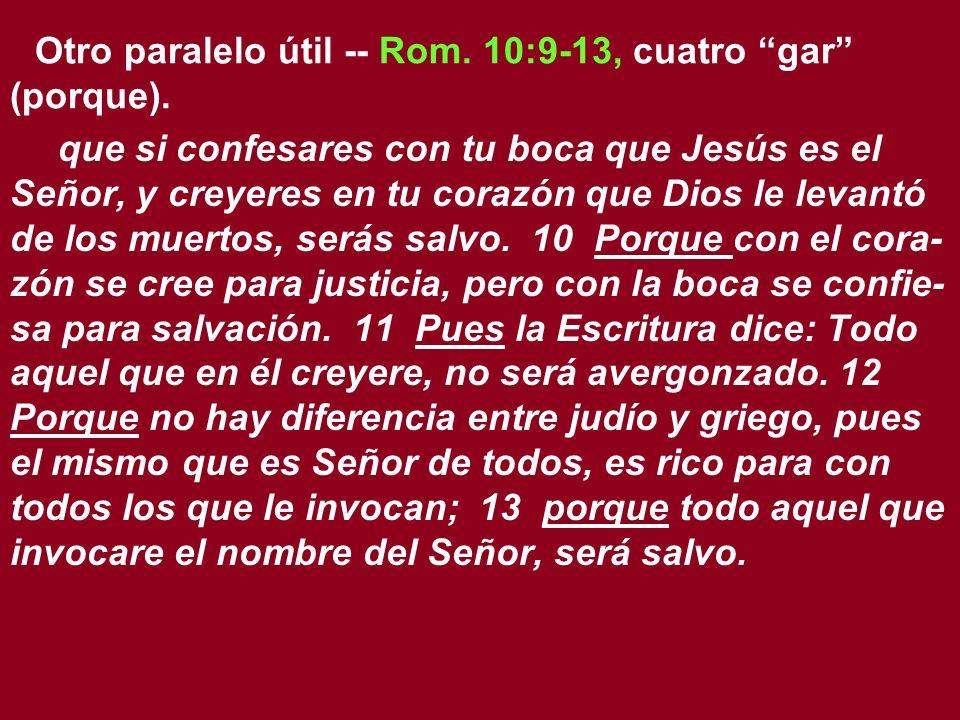 Otro paralelo útil -- Rom. 10:9-13, cuatro gar (porque). que si confesares con tu boca que Jesús es el Señor, y creyeres en tu corazón que Dios le lev