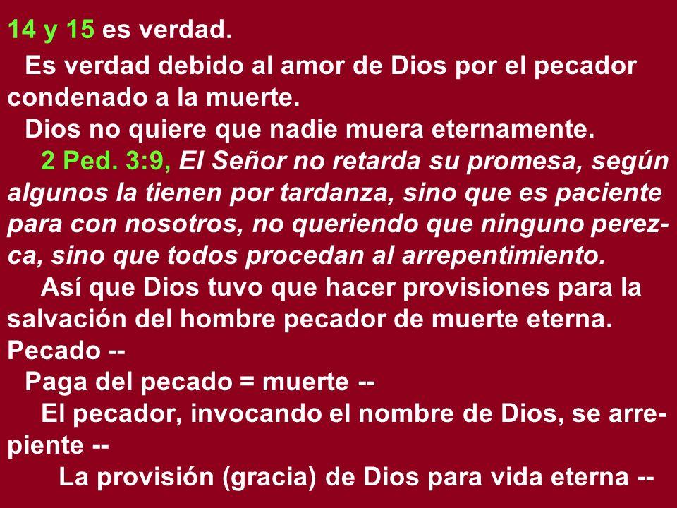 14 y 15 es verdad. Es verdad debido al amor de Dios por el pecador condenado a la muerte. Dios no quiere que nadie muera eternamente. 2 Ped. 3:9, El S