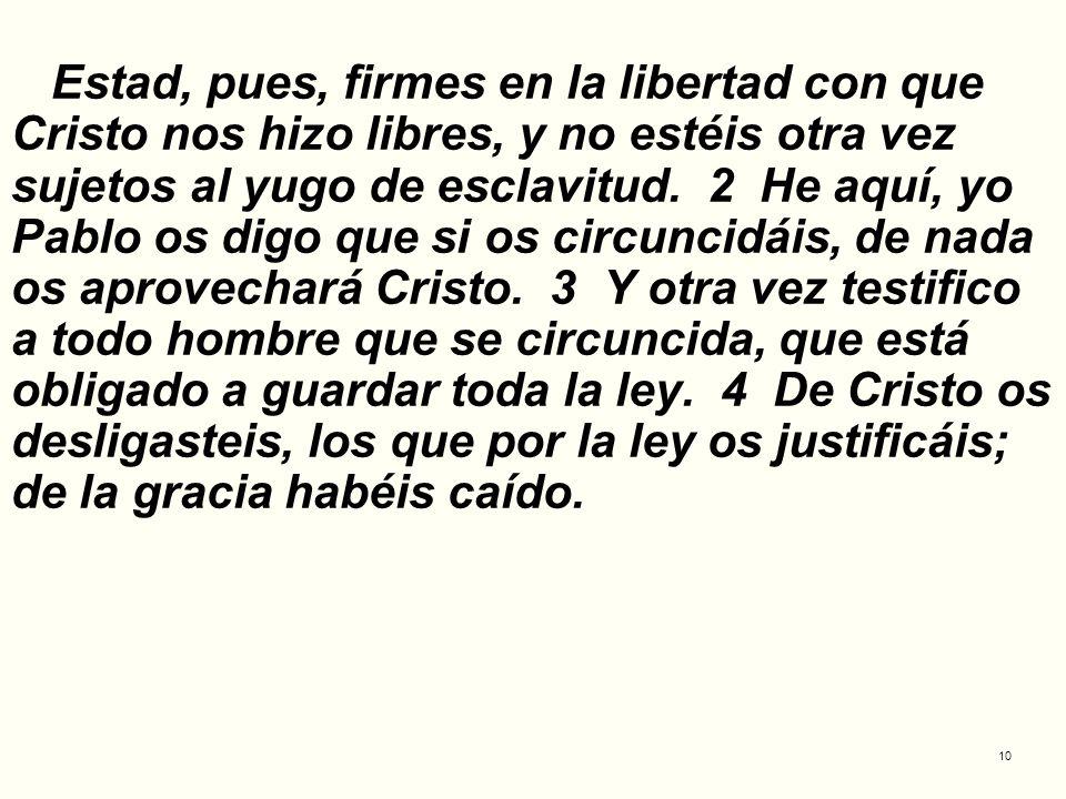 10 Estad, pues, firmes en la libertad con que Cristo nos hizo libres, y no estéis otra vez sujetos al yugo de esclavitud. 2 He aquí, yo Pablo os digo
