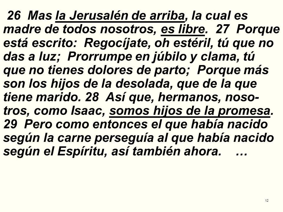 12 26 Mas la Jerusalén de arriba, la cual es madre de todos nosotros, es libre. 27 Porque está escrito: Regocíjate, oh estéril, tú que no das a luz; P