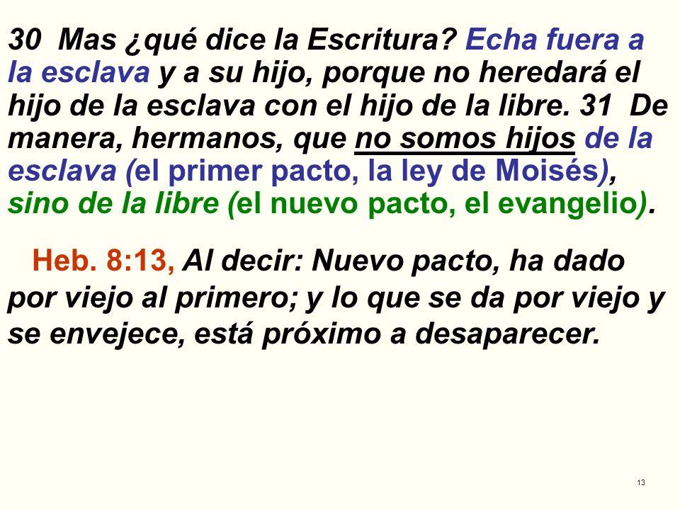 13 30 Mas ¿qué dice la Escritura? Echa fuera a la esclava y a su hijo, porque no heredará el hijo de la esclava con el hijo de la libre. 31 De manera,