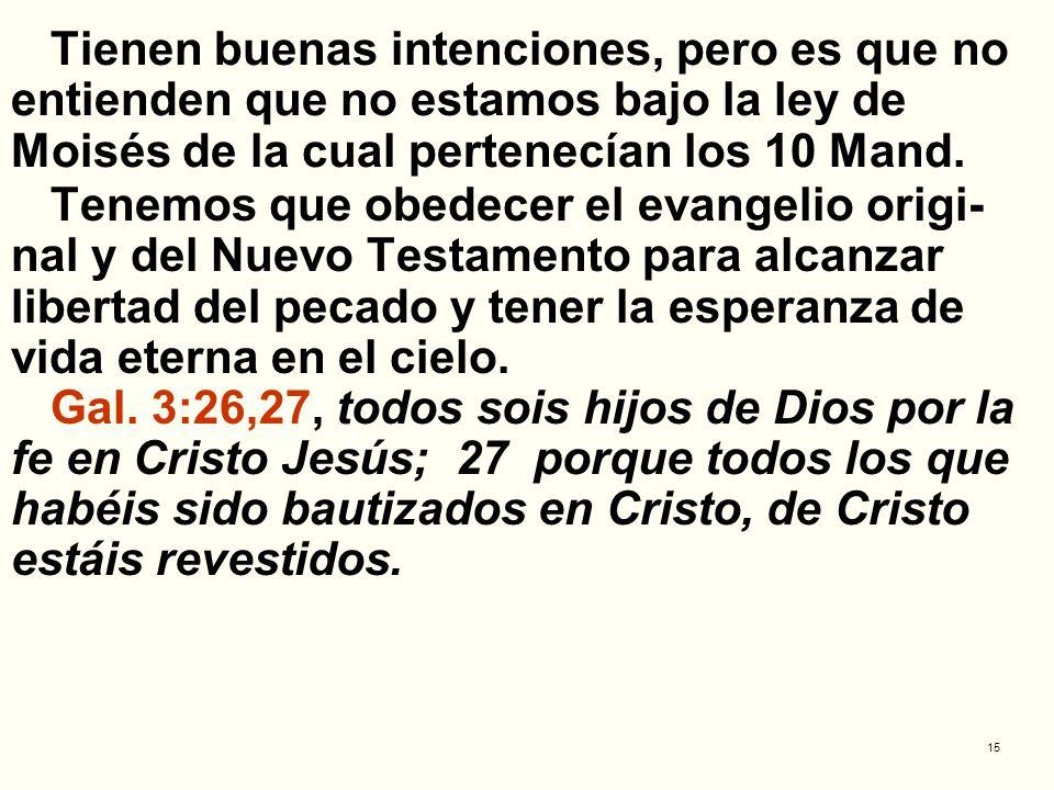 15 Tienen buenas intenciones, pero es que no entienden que no estamos bajo la ley de Moisés de la cual pertenecían los 10 Mand. Tenemos que obedecer e