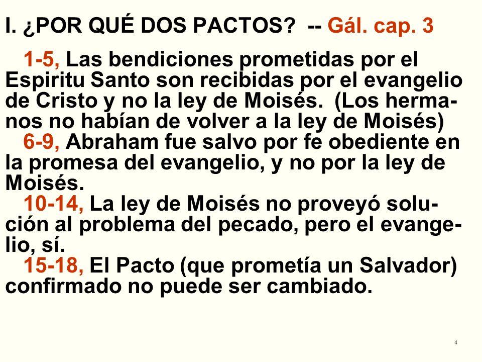 4 I. ¿POR QUÉ DOS PACTOS? -- Gál. cap. 3 1-5, Las bendiciones prometidas por el Espiritu Santo son recibidas por el evangelio de Cristo y no la ley de