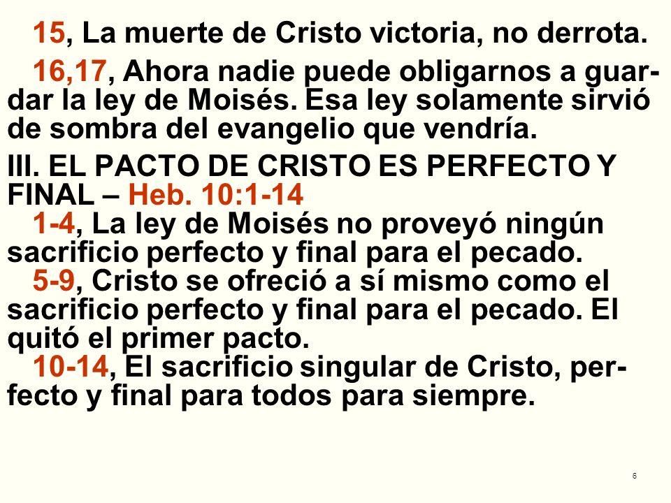 6 15, La muerte de Cristo victoria, no derrota. 16,17, Ahora nadie puede obligarnos a guar- dar la ley de Moisés. Esa ley solamente sirvió de sombra d