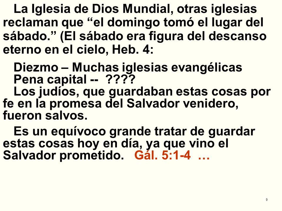 9 La Iglesia de Dios Mundial, otras iglesias reclaman que el domingo tomó el lugar del sábado. (El sábado era figura del descanso eterno en el cielo,