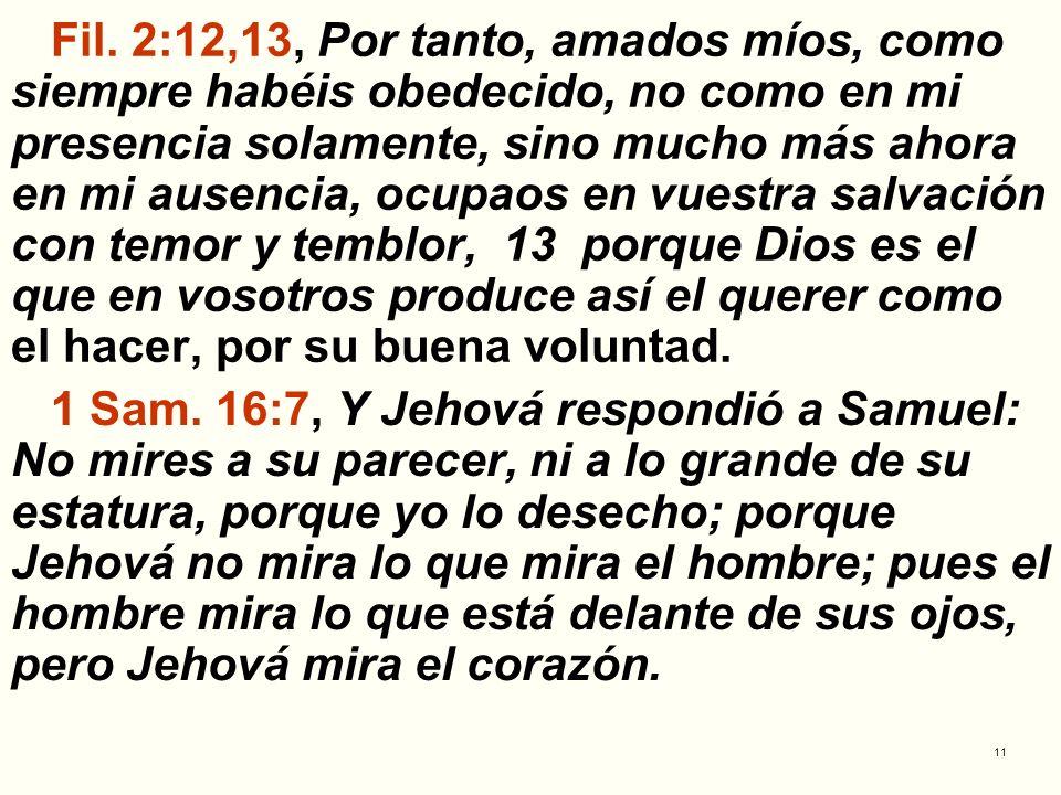 11 Fil. 2:12,13, Por tanto, amados míos, como siempre habéis obedecido, no como en mi presencia solamente, sino mucho más ahora en mi ausencia, ocupao