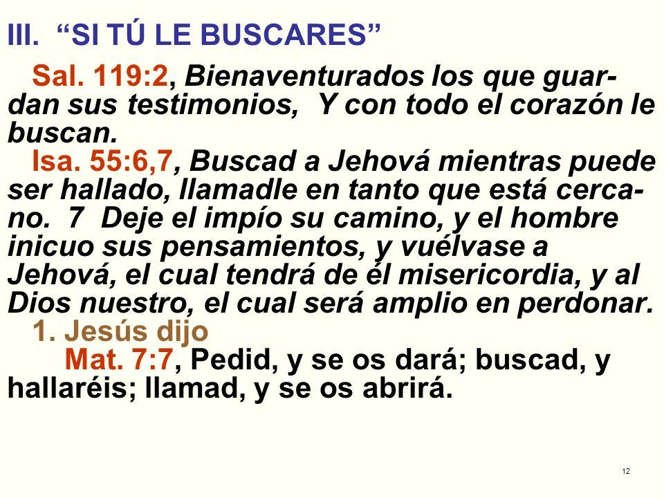 12 III. SI TÚ LE BUSCARES Sal. 119:2, Bienaventurados los que guar- dan sus testimonios, Y con todo el corazón le buscan. Isa. 55:6,7, Buscad a Jehová