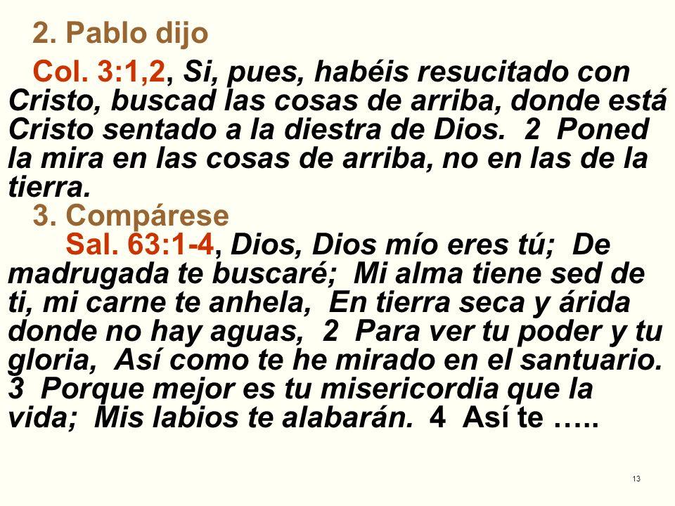 13 2. Pablo dijo Col. 3:1,2, Si, pues, habéis resucitado con Cristo, buscad las cosas de arriba, donde está Cristo sentado a la diestra de Dios. 2 Pon