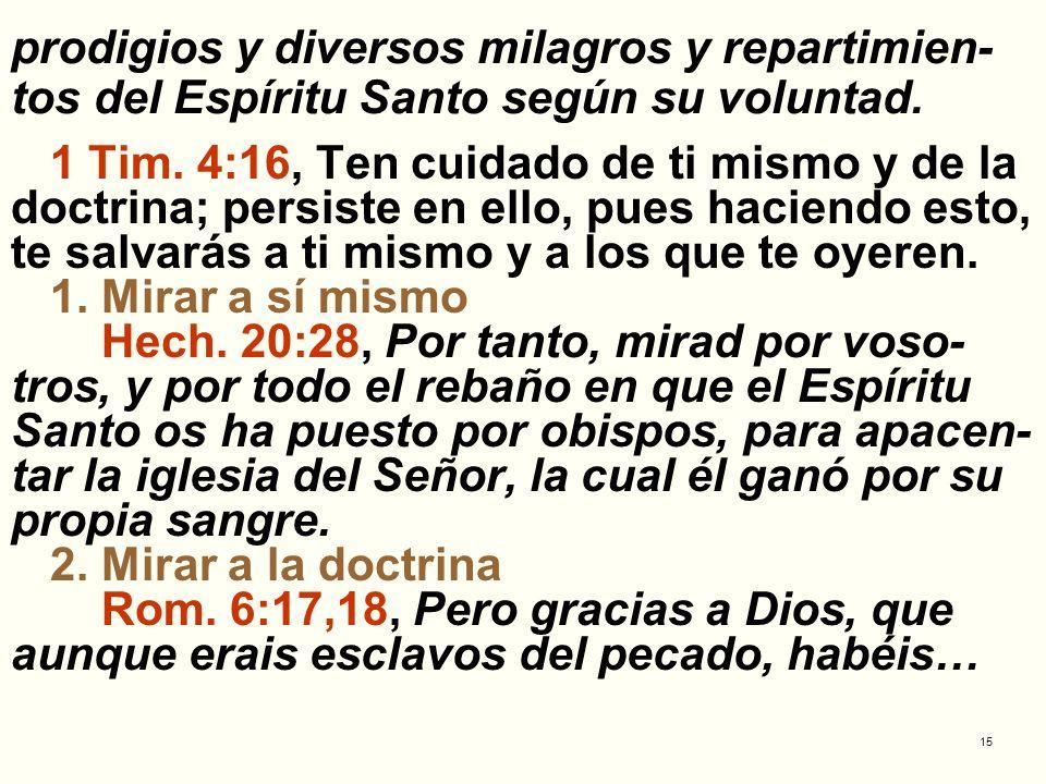 15 prodigios y diversos milagros y repartimien- tos del Espíritu Santo según su voluntad. 1 Tim. 4:16, Ten cuidado de ti mismo y de la doctrina; persi