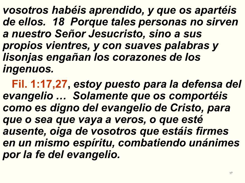 17 vosotros habéis aprendido, y que os apartéis de ellos. 18 Porque tales personas no sirven a nuestro Señor Jesucristo, sino a sus propios vientres,