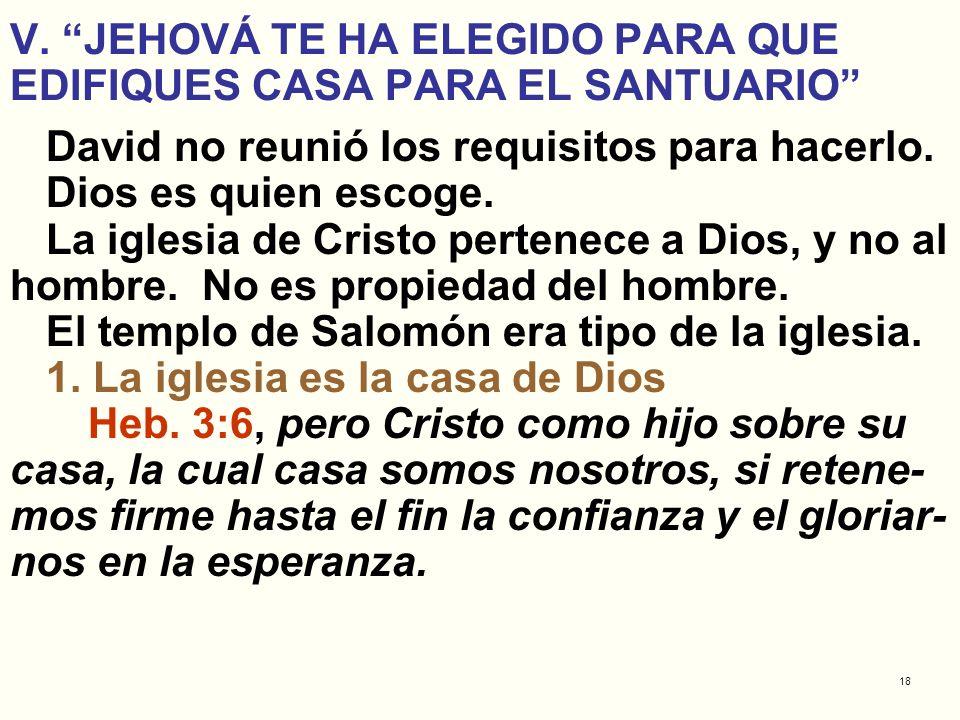18 V. JEHOVÁ TE HA ELEGIDO PARA QUE EDIFIQUES CASA PARA EL SANTUARIO David no reunió los requisitos para hacerlo. Dios es quien escoge. La iglesia de