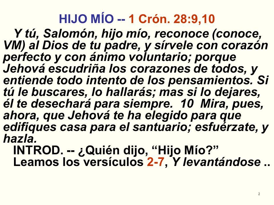 2 HIJO MÍO -- 1 Crón. 28:9,10 Y tú, Salomón, hijo mío, reconoce (conoce, VM) al Dios de tu padre, y sírvele con corazón perfecto y con ánimo voluntari