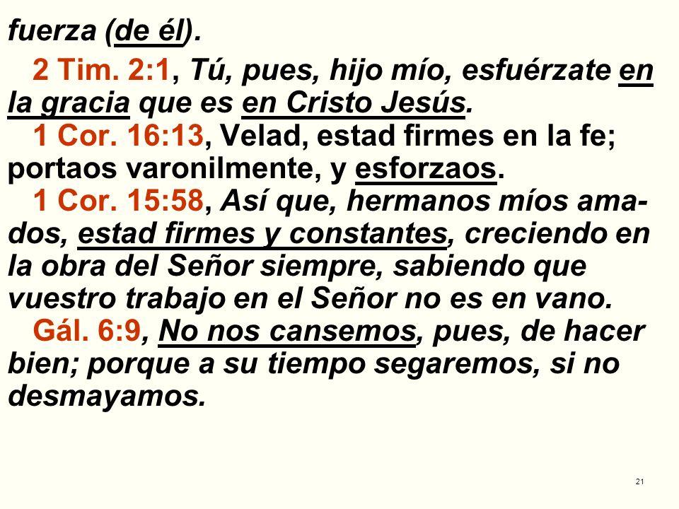 21 fuerza (de él). 2 Tim. 2:1, Tú, pues, hijo mío, esfuérzate en la gracia que es en Cristo Jesús. 1 Cor. 16:13, Velad, estad firmes en la fe; portaos