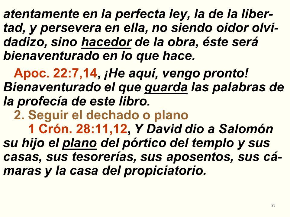 23 atentamente en la perfecta ley, la de la liber- tad, y persevera en ella, no siendo oidor olvi- dadizo, sino hacedor de la obra, éste será bienaven