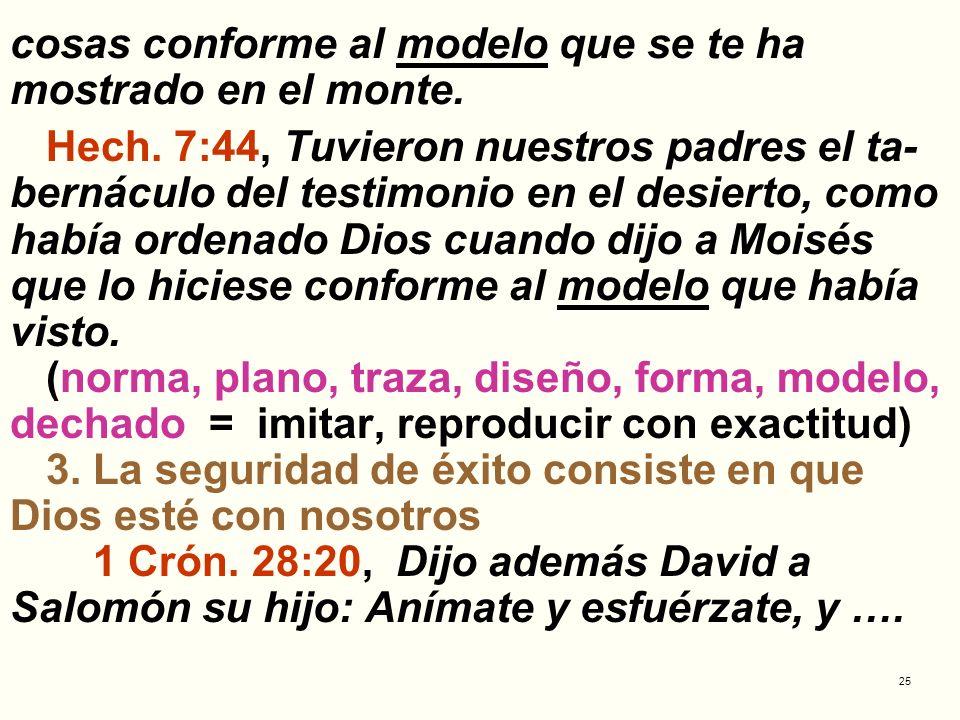25 cosas conforme al modelo que se te ha mostrado en el monte. Hech. 7:44, Tuvieron nuestros padres el ta- bernáculo del testimonio en el desierto, co