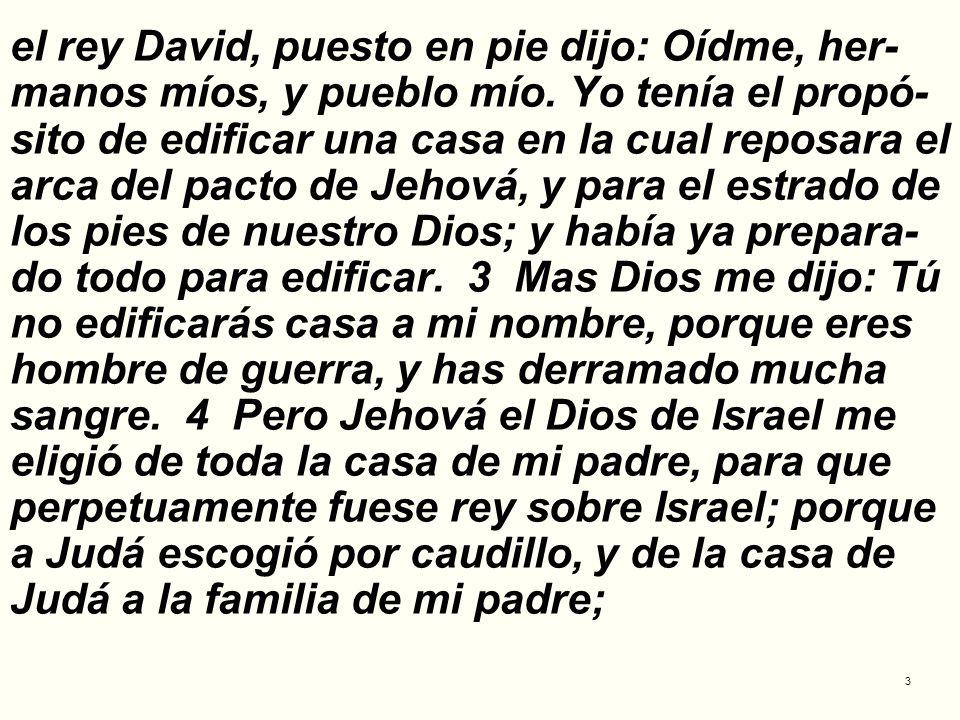 3 el rey David, puesto en pie dijo: Oídme, her- manos míos, y pueblo mío. Yo tenía el propó- sito de edificar una casa en la cual reposara el arca del