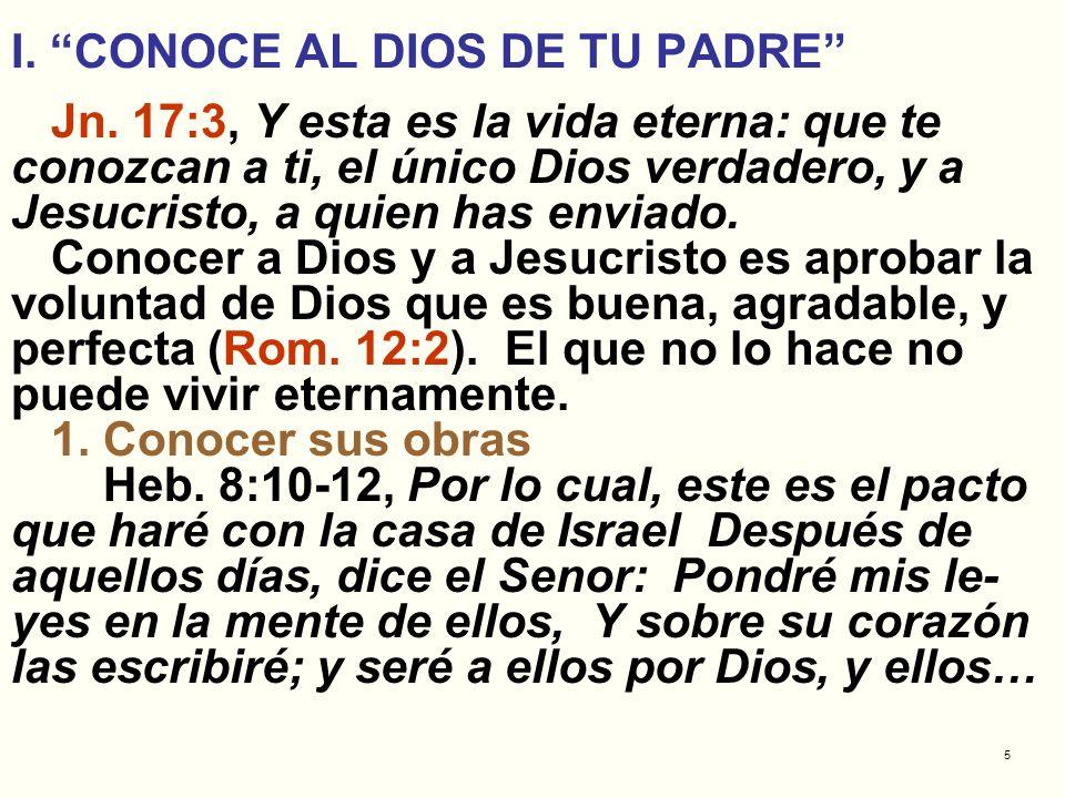5 I. CONOCE AL DIOS DE TU PADRE Jn. 17:3, Y esta es la vida eterna: que te conozcan a ti, el único Dios verdadero, y a Jesucristo, a quien has enviado