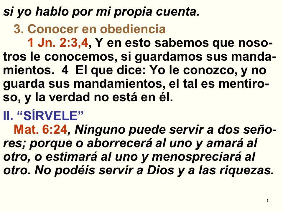 8 si yo hablo por mi propia cuenta. 3. Conocer en obediencia 1 Jn. 2:3,4, Y en esto sabemos que noso- tros le conocemos, si guardamos sus manda- mient