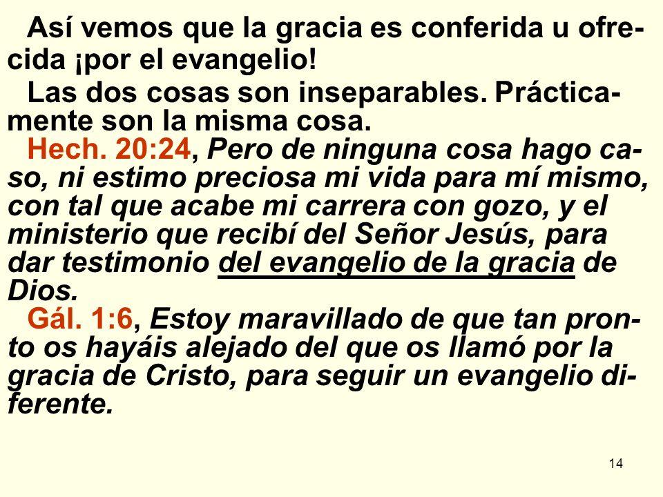 14 Así vemos que la gracia es conferida u ofre- cida ¡por el evangelio! Las dos cosas son inseparables. Práctica- mente son la misma cosa. Hech. 20:24