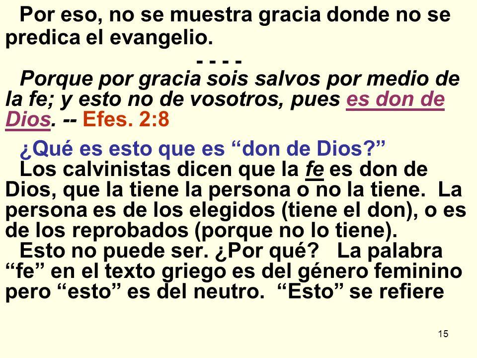 15 Por eso, no se muestra gracia donde no se predica el evangelio. - - - - Porque por gracia sois salvos por medio de la fe; y esto no de vosotros, pu