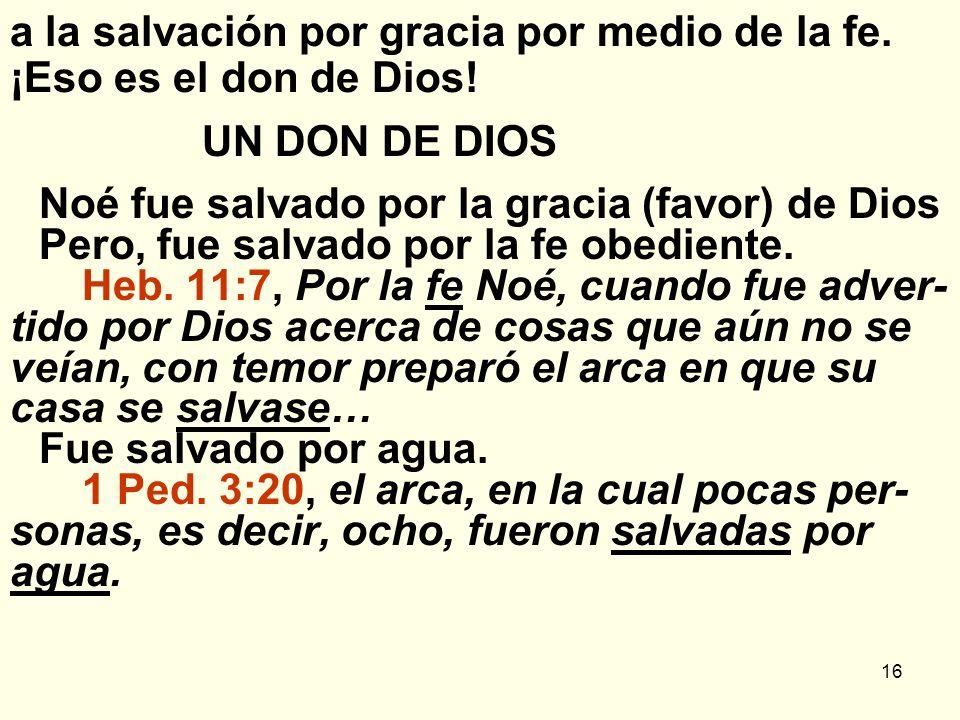 16 a la salvación por gracia por medio de la fe. ¡Eso es el don de Dios! UN DON DE DIOS Noé fue salvado por la gracia (favor) de Dios Pero, fue salvad