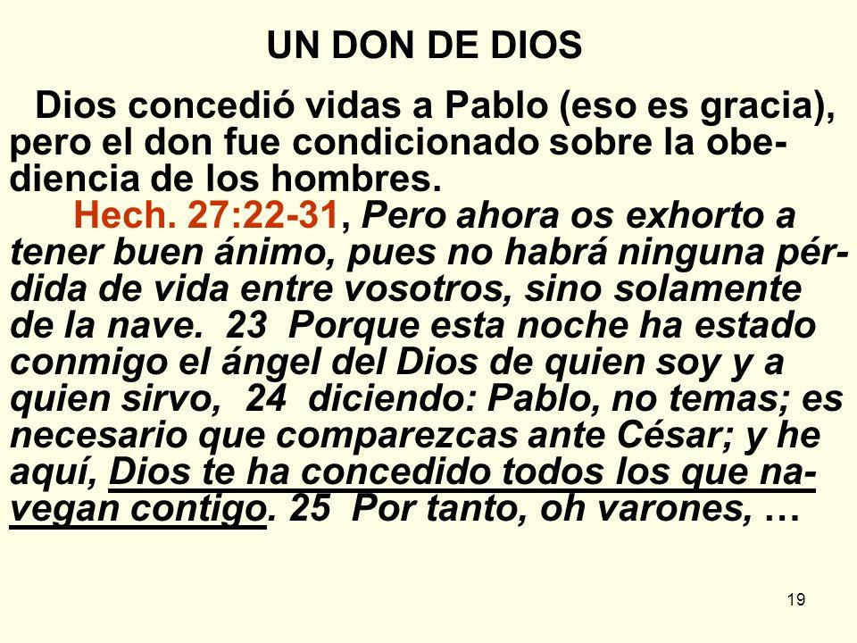19 UN DON DE DIOS Dios concedió vidas a Pablo (eso es gracia), pero el don fue condicionado sobre la obe- diencia de los hombres. Hech. 27:22-31, Pero