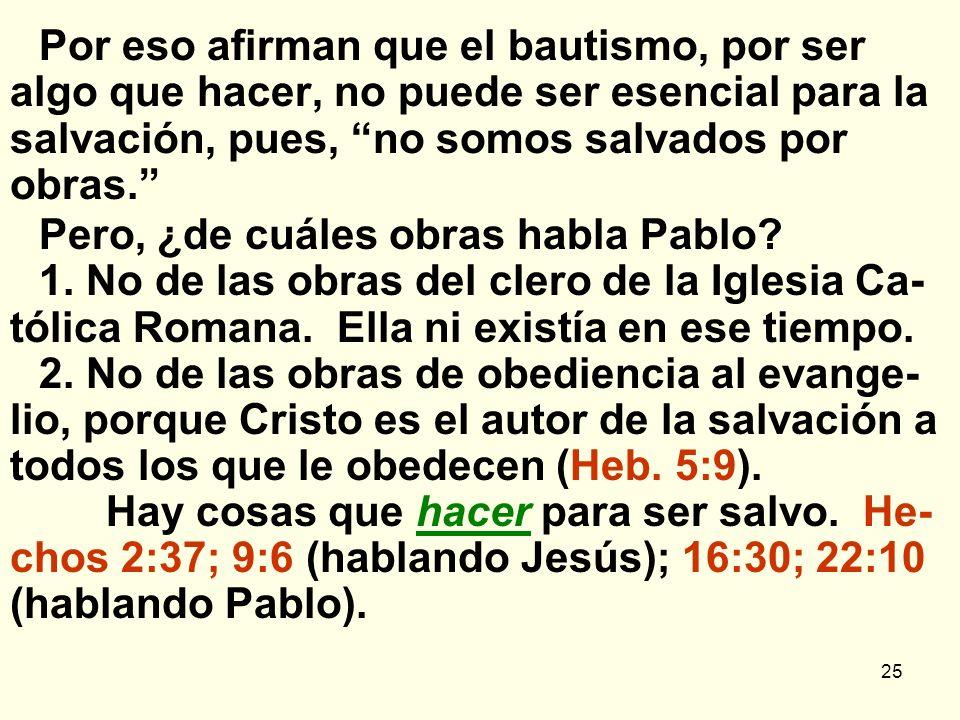 25 Por eso afirman que el bautismo, por ser algo que hacer, no puede ser esencial para la salvación, pues, no somos salvados por obras. Pero, ¿de cuál