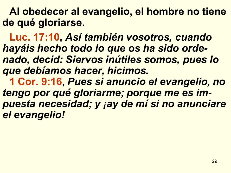 29 Al obedecer al evangelio, el hombre no tiene de qué gloriarse. Luc. 17:10, Así también vosotros, cuando hayáis hecho todo lo que os ha sido orde- n