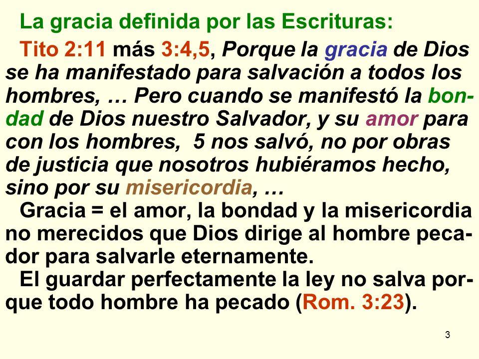 3 La gracia definida por las Escrituras: Tito 2:11 más 3:4,5, Porque la gracia de Dios se ha manifestado para salvación a todos los hombres, … Pero cuando se manifestó la bon- dad de Dios nuestro Salvador, y su amor para con los hombres, 5 nos salvó, no por obras de justicia que nosotros hubiéramos hecho, sino por su misericordia, … Gracia = el amor, la bondad y la misericordia no merecidos que Dios dirige al hombre peca- dor para salvarle eternamente.