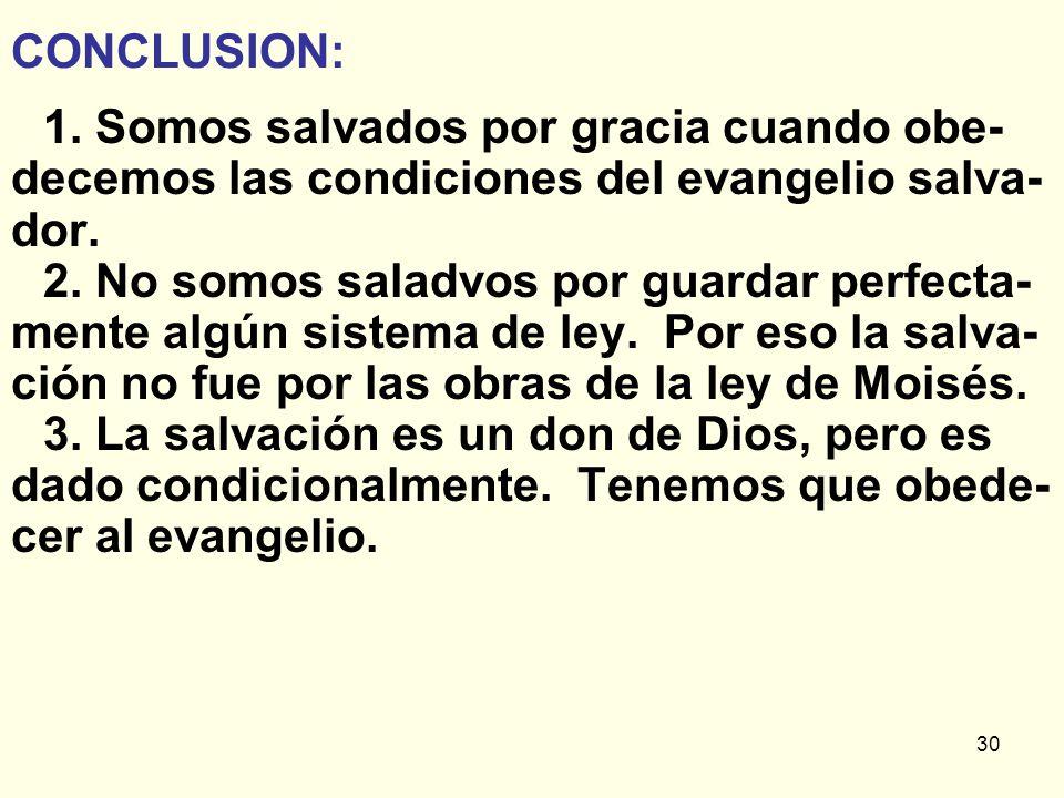 30 CONCLUSION: 1. Somos salvados por gracia cuando obe- decemos las condiciones del evangelio salva- dor. 2. No somos saladvos por guardar perfecta- m