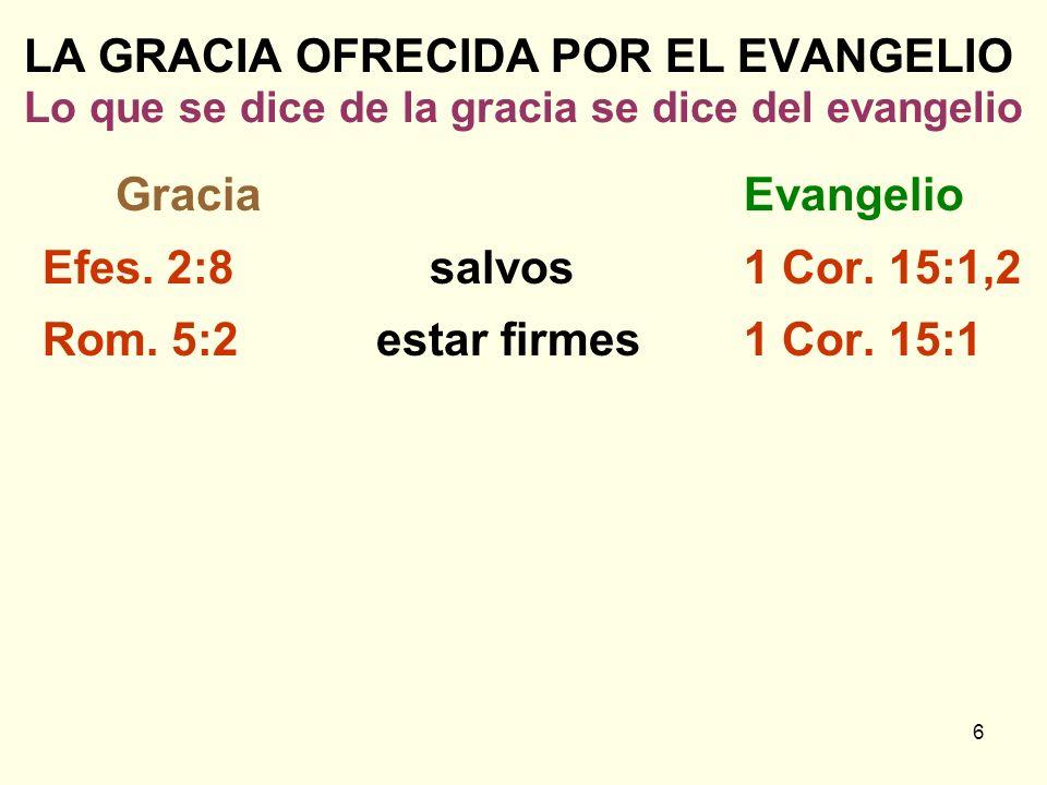 6 LA GRACIA OFRECIDA POR EL EVANGELIO Lo que se dice de la gracia se dice del evangelio GraciaEvangelio Efes. 2:8salvos1 Cor. 15:1,2 Rom. 5:2 estar fi