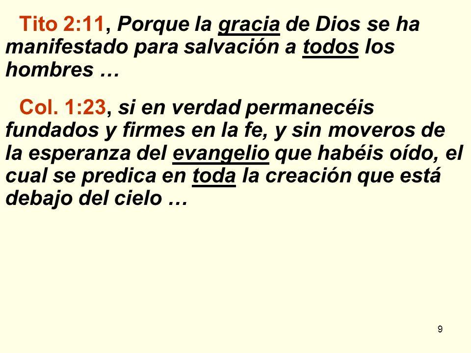 9 Tito 2:11, Porque la gracia de Dios se ha manifestado para salvación a todos los hombres … Col. 1:23, si en verdad permanecéis fundados y firmes en