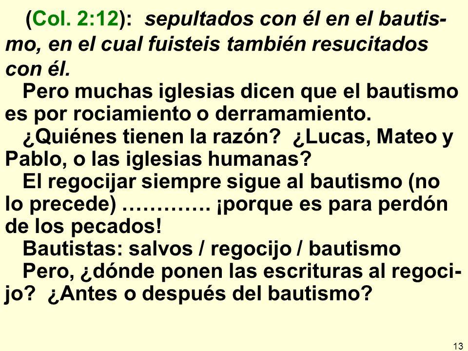 13 (Col.2:12): sepultados con él en el bautis- mo, en el cual fuisteis también resucitados con él.