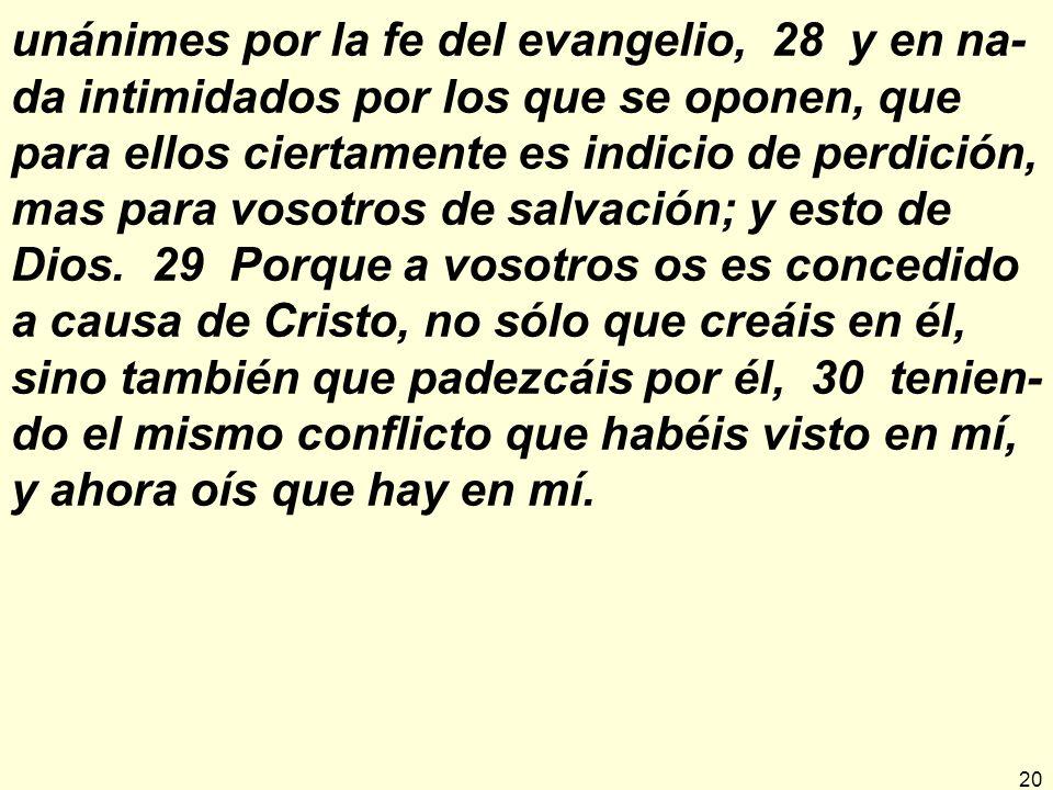 20 unánimes por la fe del evangelio, 28 y en na- da intimidados por los que se oponen, que para ellos ciertamente es indicio de perdición, mas para vosotros de salvación; y esto de Dios.