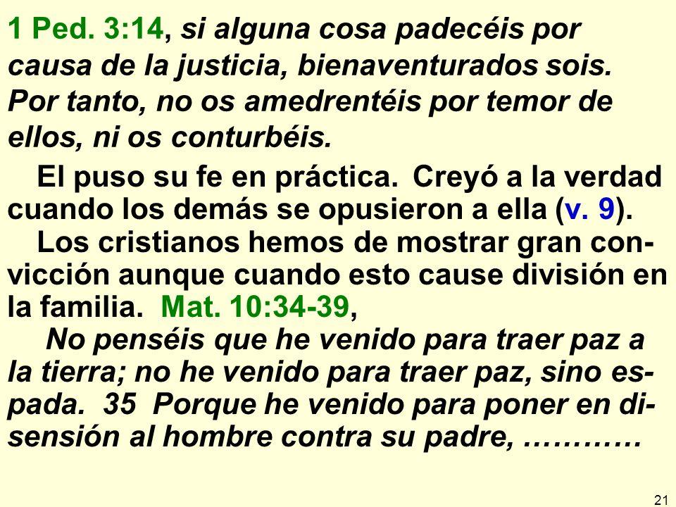 21 1 Ped.3:14, si alguna cosa padecéis por causa de la justicia, bienaventurados sois.