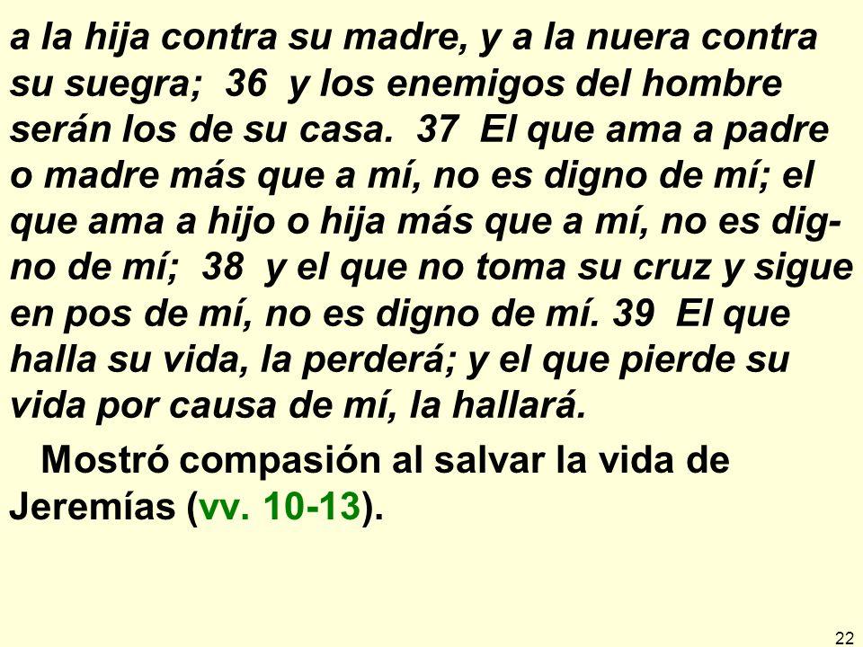 22 a la hija contra su madre, y a la nuera contra su suegra; 36 y los enemigos del hombre serán los de su casa.