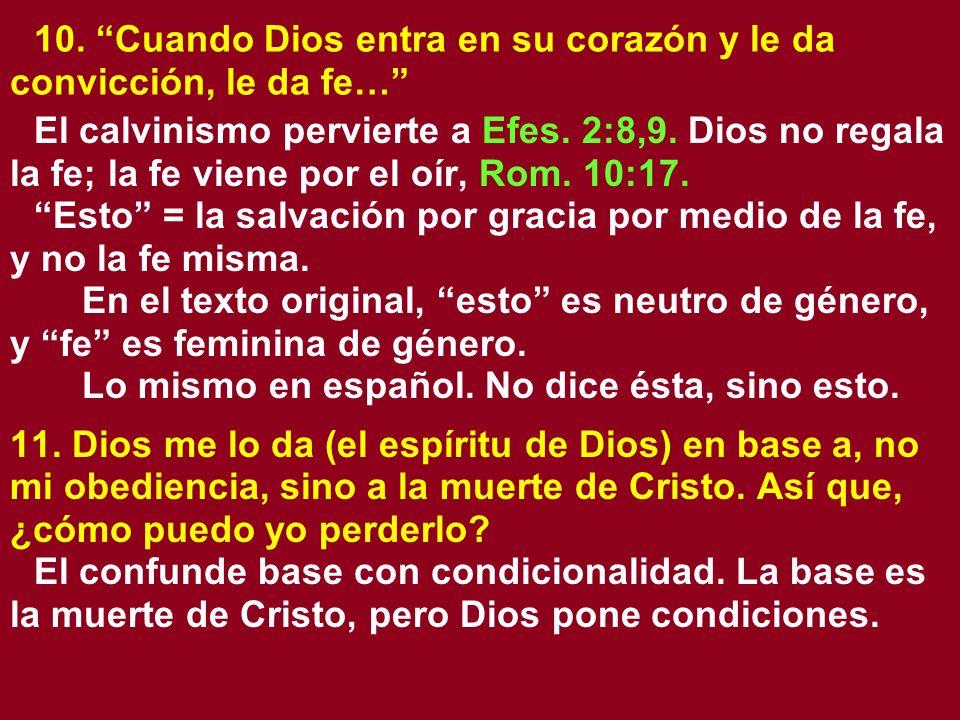 10. Cuando Dios entra en su corazón y le da convicción, le da fe… El calvinismo pervierte a Efes. 2:8,9. Dios no regala la fe; la fe viene por el oír,