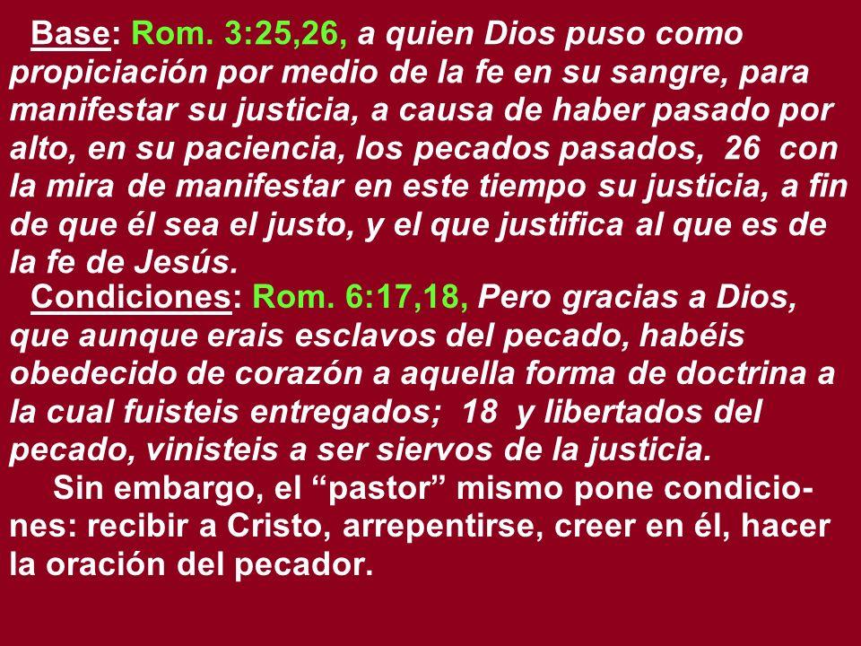 Base: Rom. 3:25,26, a quien Dios puso como propiciación por medio de la fe en su sangre, para manifestar su justicia, a causa de haber pasado por alto
