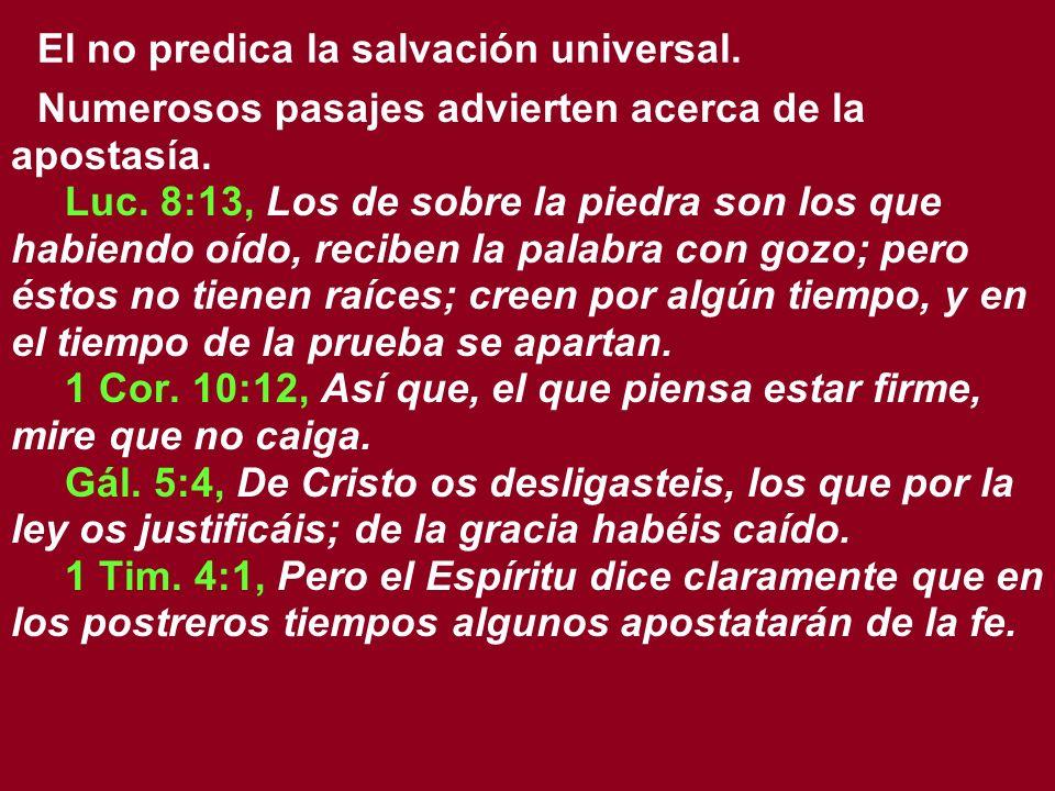 El no predica la salvación universal. Numerosos pasajes advierten acerca de la apostasía. Luc. 8:13, Los de sobre la piedra son los que habiendo oído,