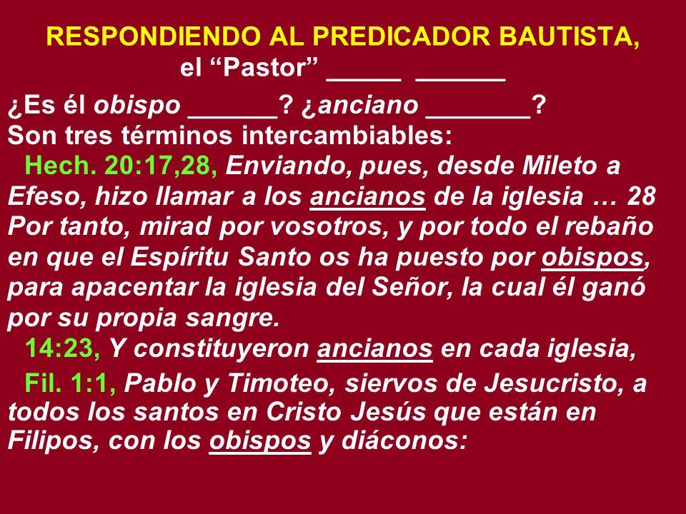 RESPONDIENDO AL PREDICADOR BAUTISTA, el Pastor _____ ______ ¿Es él obispo ______? ¿anciano _______? Son tres términos intercambiables: Hech. 20:17,28,