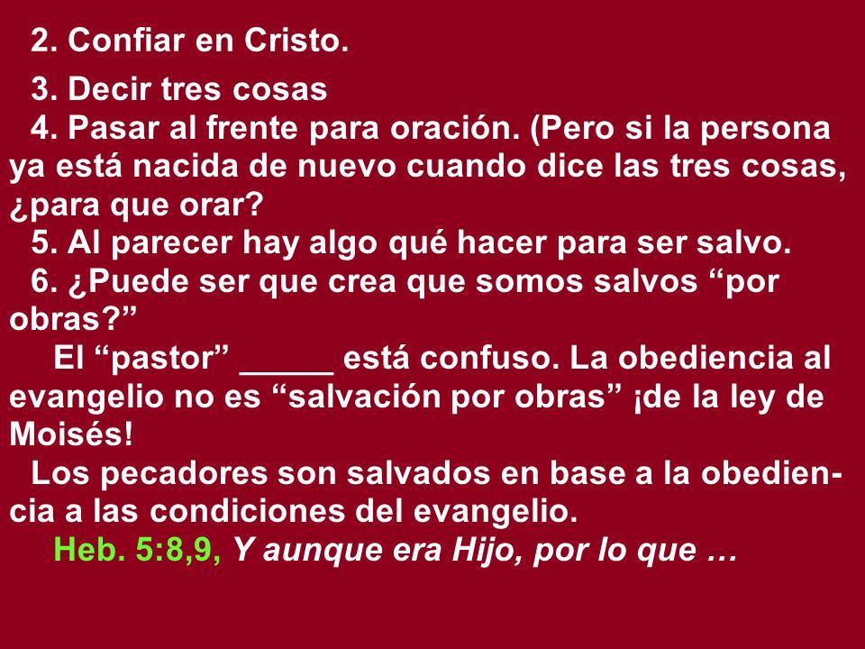 2. Confiar en Cristo. 3. Decir tres cosas 4. Pasar al frente para oración. (Pero si la persona ya está nacida de nuevo cuando dice las tres cosas, ¿pa