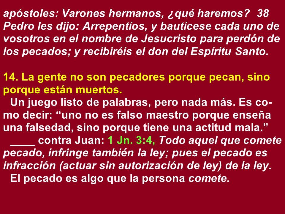 apóstoles: Varones hermanos, ¿qué haremos? 38 Pedro les dijo: Arrepentíos, y bautícese cada uno de vosotros en el nombre de Jesucristo para perdón de